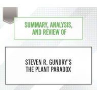 Summary, Analysis, and Review of Steven R. Gundry\'s The Plant Paradox (Unabridged)