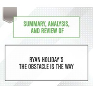 Summary, Analysis, and Review of Ryan Holiday\'s The Obstacle Is the Way (Unabridged)