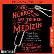 Der Horror der frühen Medizin - Joseph Listers Kampf gegen Kurpfuscher, Quacksalber & Knochenklempner (Ungekürzt)