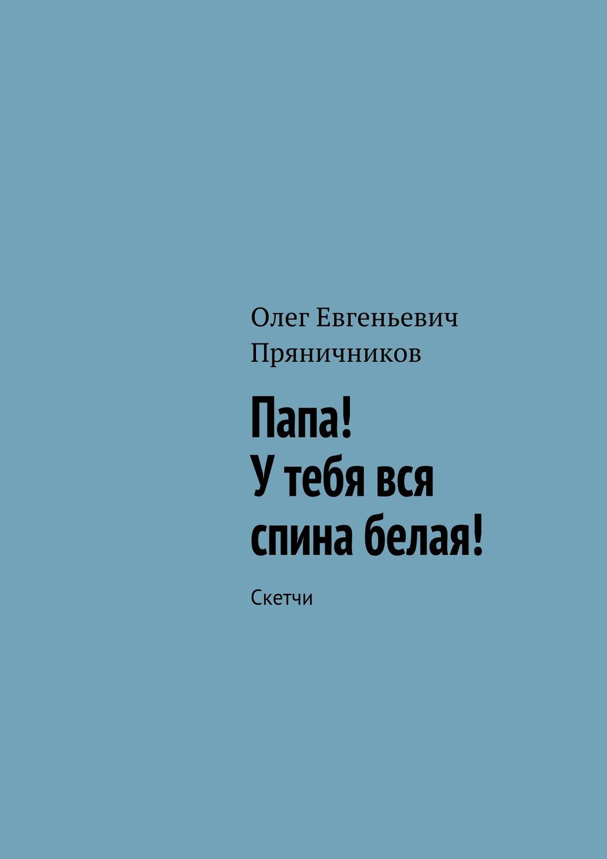 Олег Евгеньевич Пряничников Папа! У тебя вся спина белая!