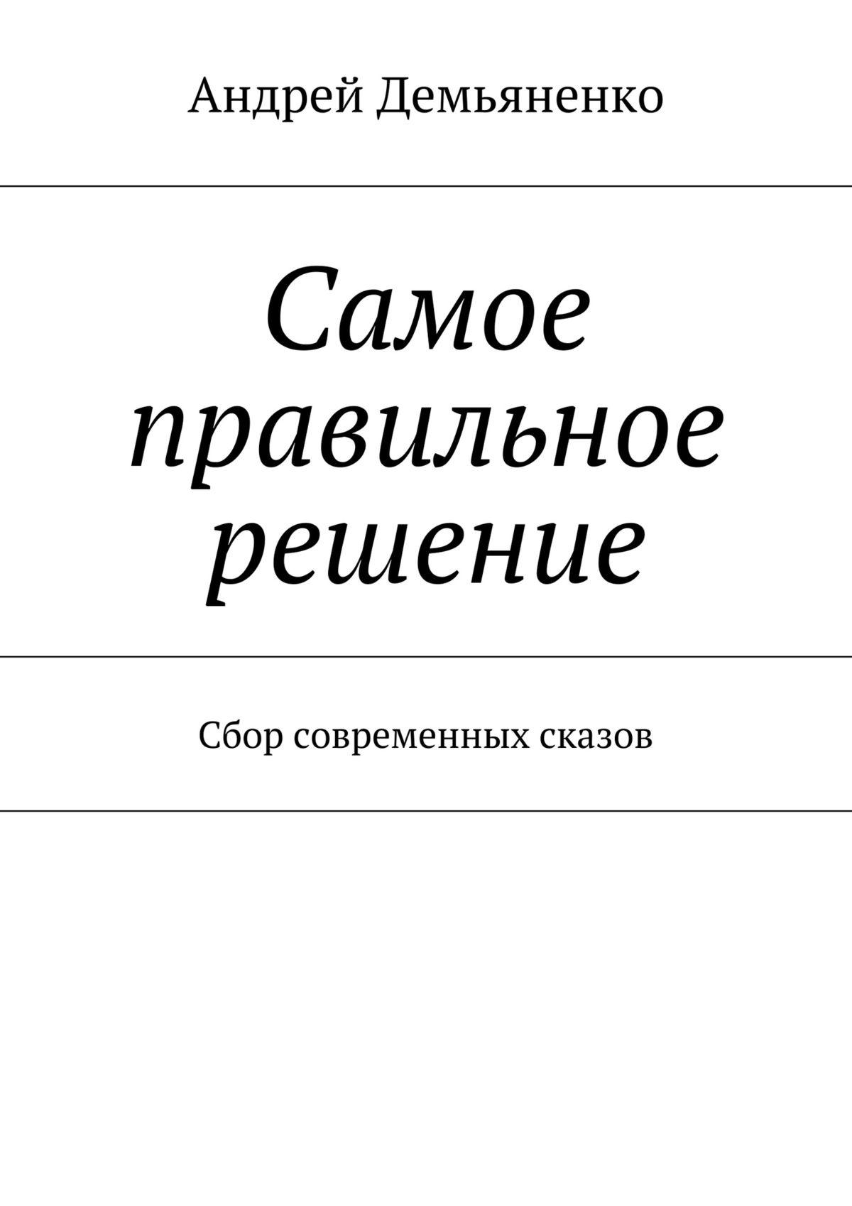 Андрей Демьяненко Самое правильное решение (сборник) андрей прохоренко тернистый путь к счастью