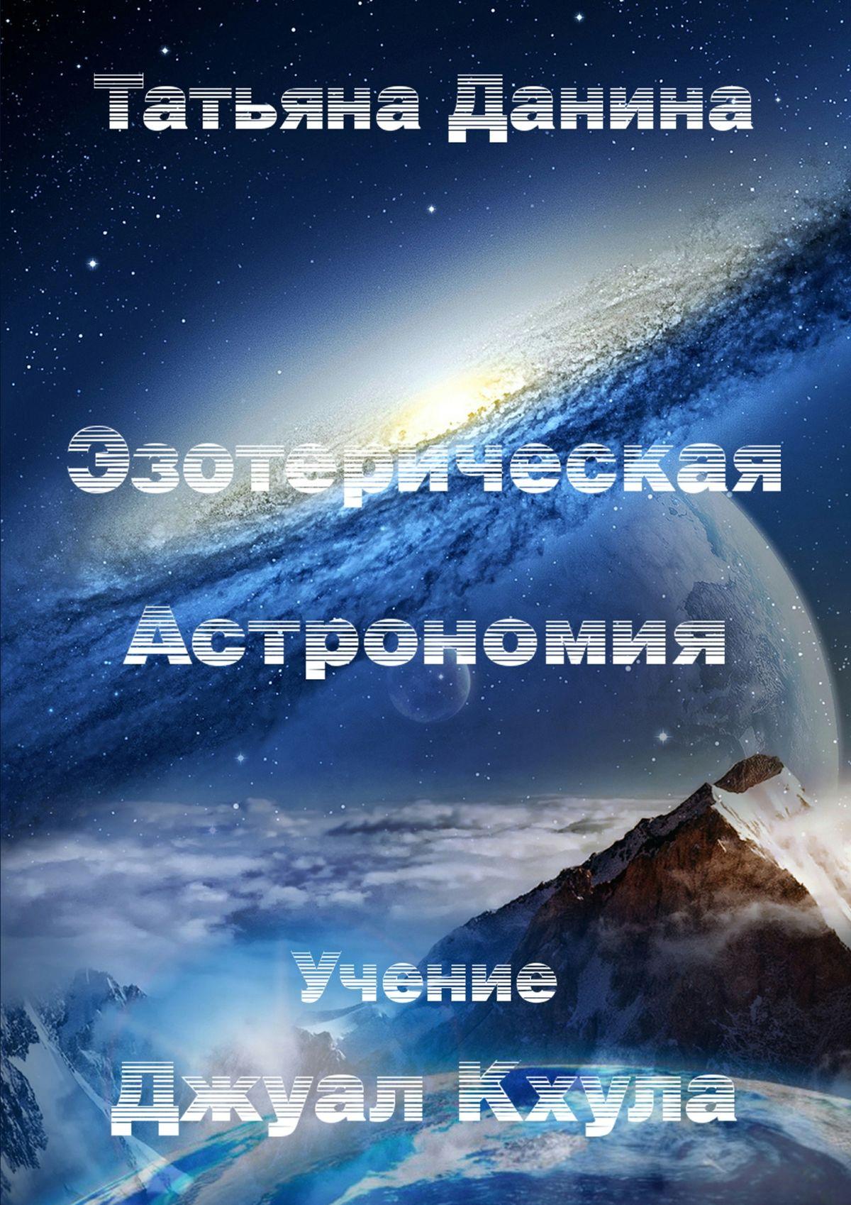 Татьяна Данина Эзотерическая Астрономия татьяна данина бог пространство мыслящая субстанция учение джуал кхула