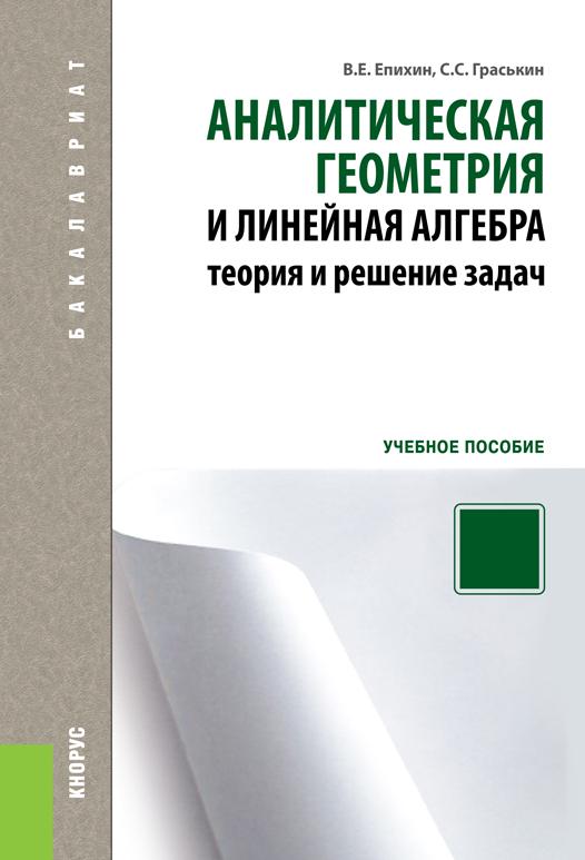В. Е. Епихин Аналитическая геометрия и линейная алгебра. Теория и решение задач епихин в граськин с аналитическая геометрия и линейная алгебра теория и решение задач