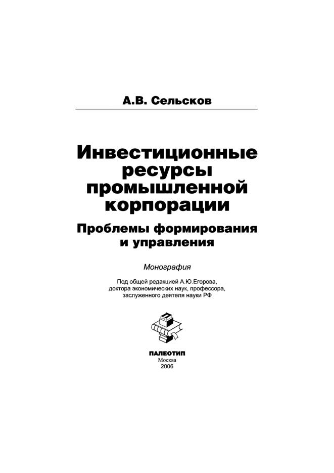 Анатолий Сельсков Инвестиционные ресурсы промышленной корпорации: проблемы формирования и управления