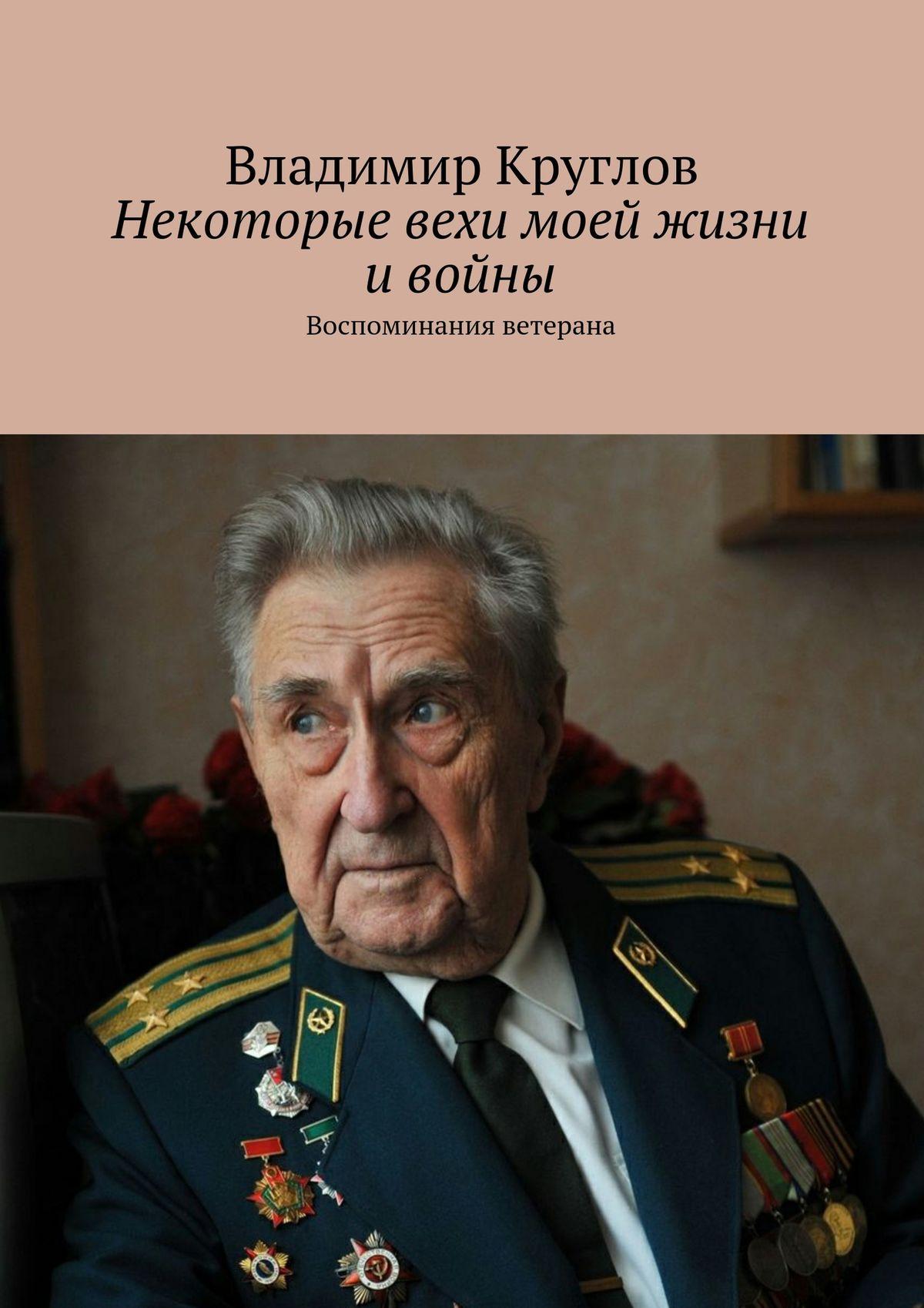 все цены на Владимир Васильевич Круглов Некоторые вехи моей жизни ивойны. Воспоминания ветерана онлайн