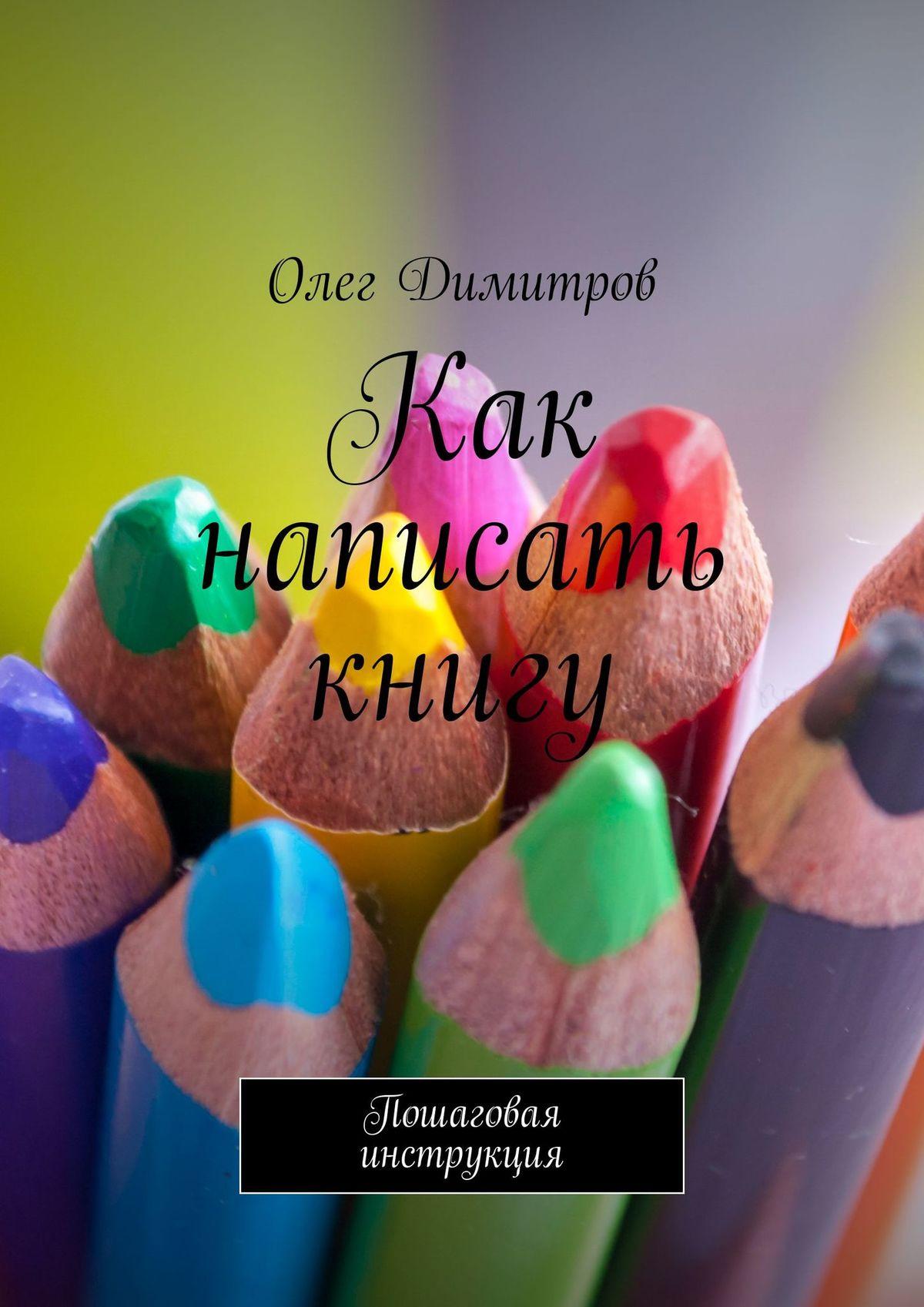 Олег Димитров Как написать книгу. Пошаговая инструкция