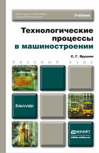 Станислав Геннадьевич Ярушин Технологические процессы в машиностроении. Учебник для бакалавров