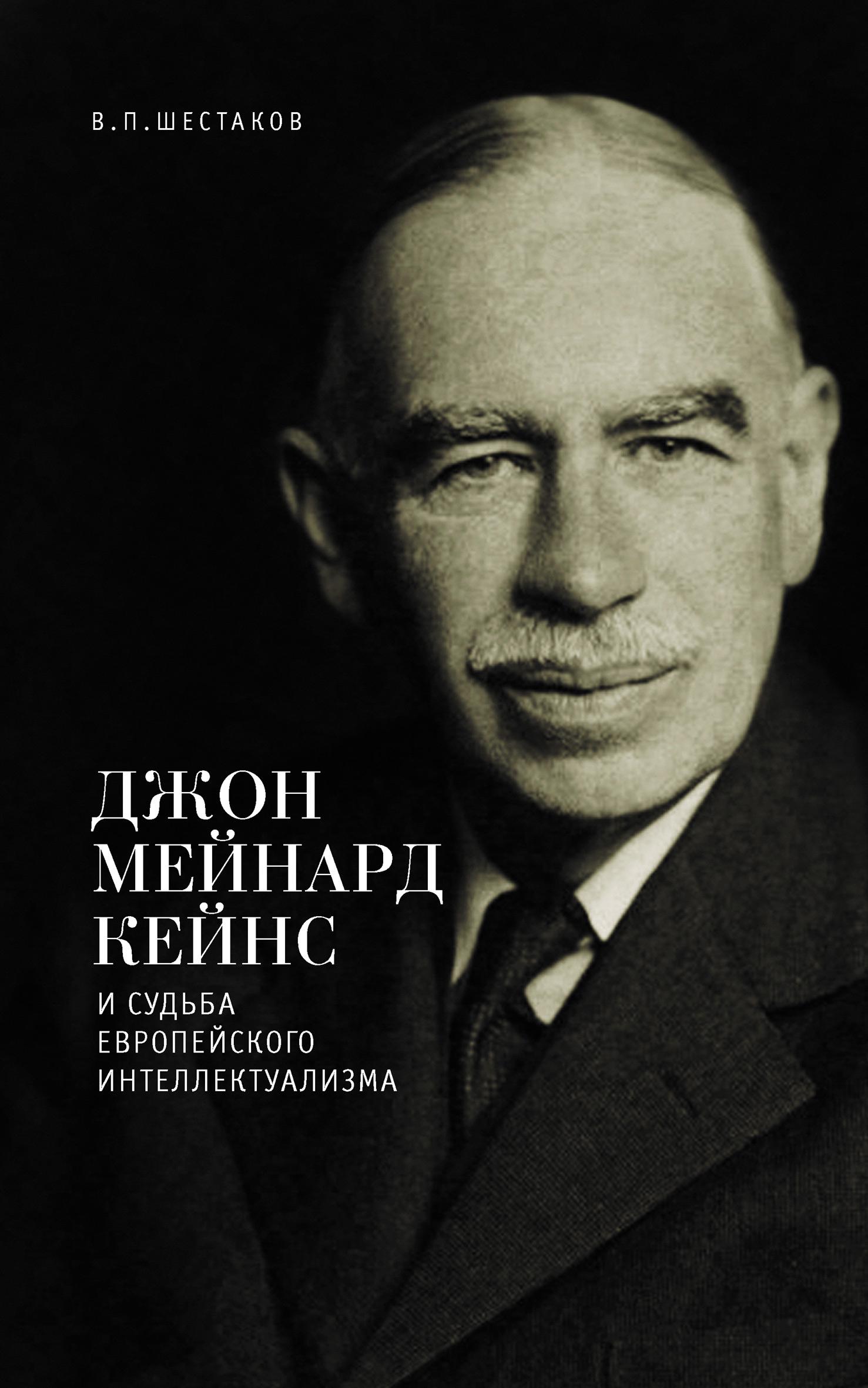 Вячеслав Шестаков Джон Мейнард Кейнс и судьба европейского интеллектуализма шестаков в п джон мейнард кейнс и судьба европейского интеллектуализма