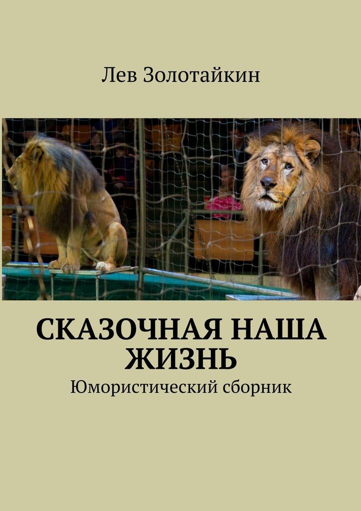 Лев Золотайкин Сказочная наша жизнь лев золотайкин сказочная наша жизнь