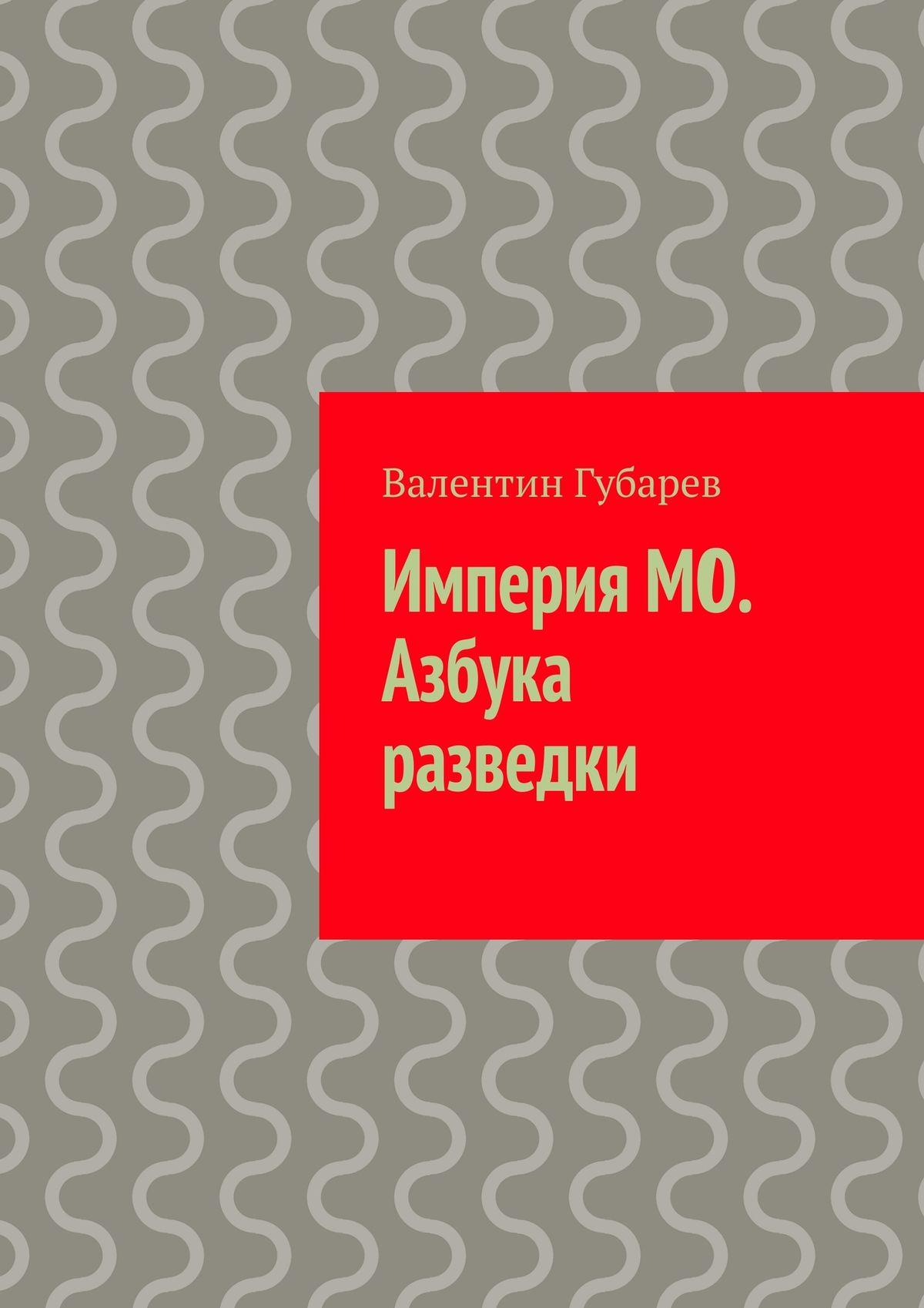 Валентин Губарев Империя МО. Азбука разведки