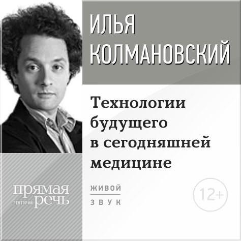 Илья Колмановский Лекция «Технологии будущего в сегодняшней медицине»