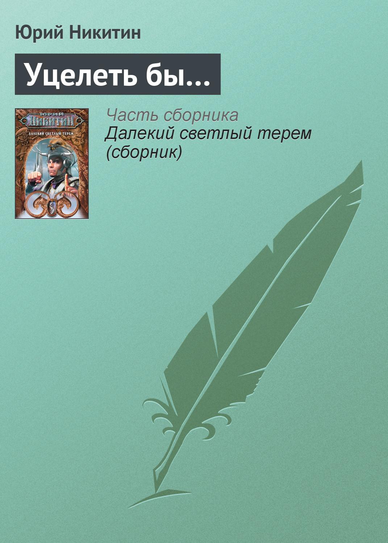 Юрий Никитин «Уцелеть бы…»