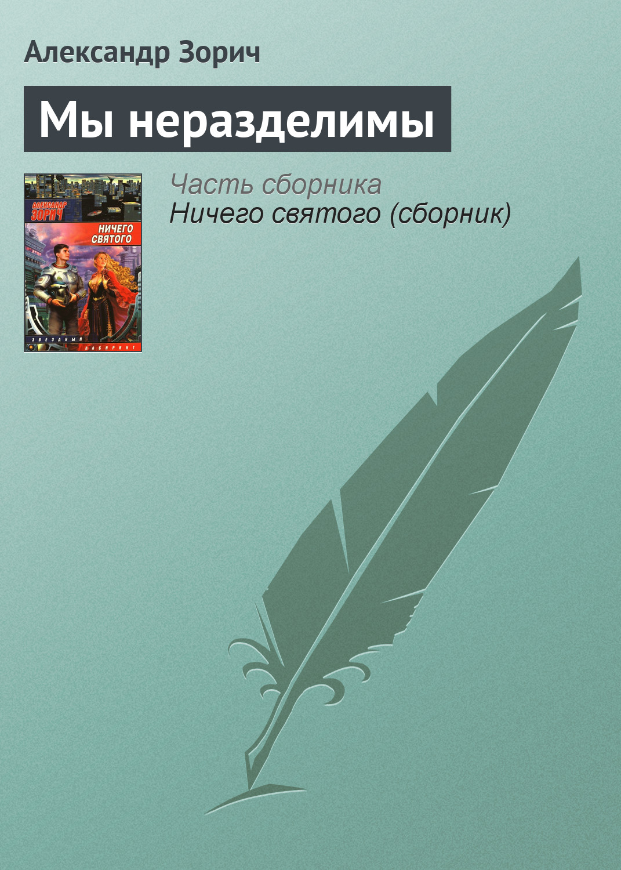 Александр Зорич «Мы неразделимы»