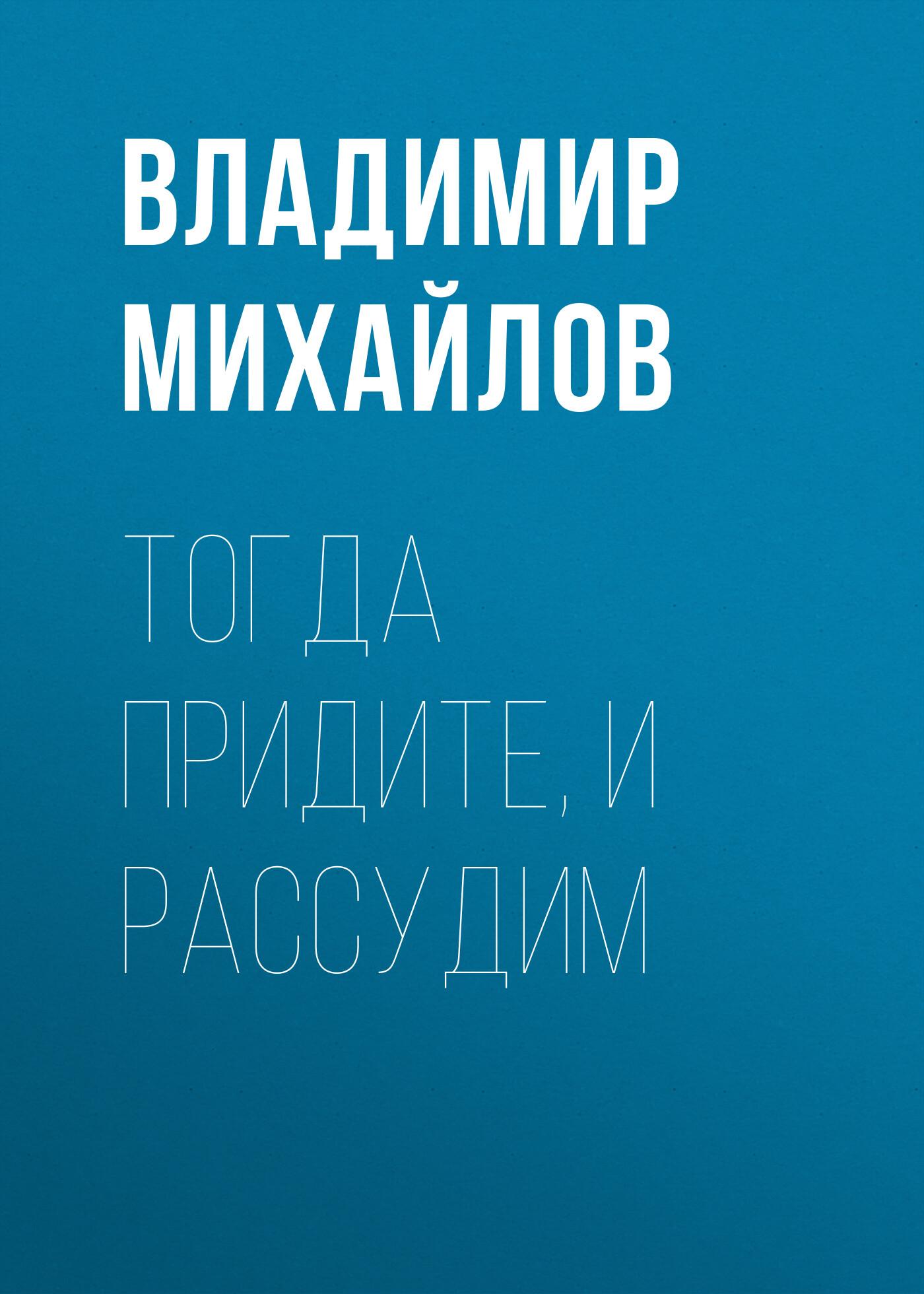 Владимир Михайлов «Тогда придите, и рассудим»