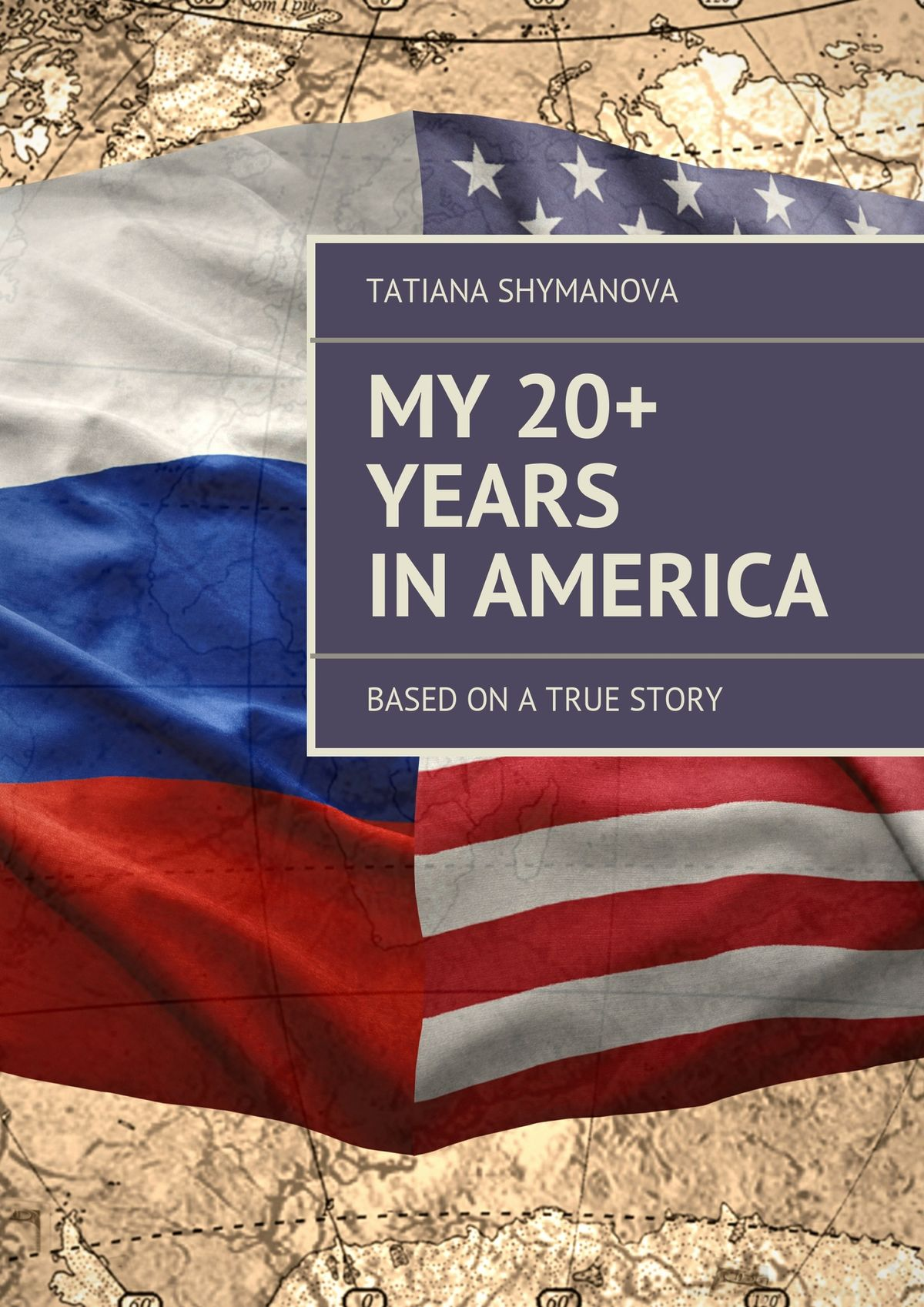 Tatiana Shymanova My 20+ Years In America. Based on a true story
