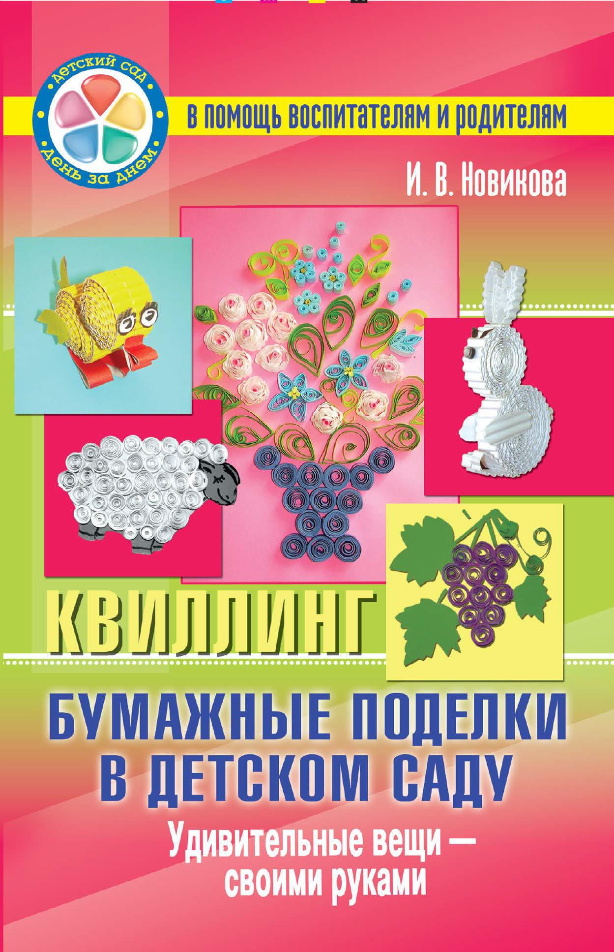 И. В. Новикова Бумажные поделки в детском саду. Квиллинг. Удивительные вещи – своими руками матильда пэрис в детском саду