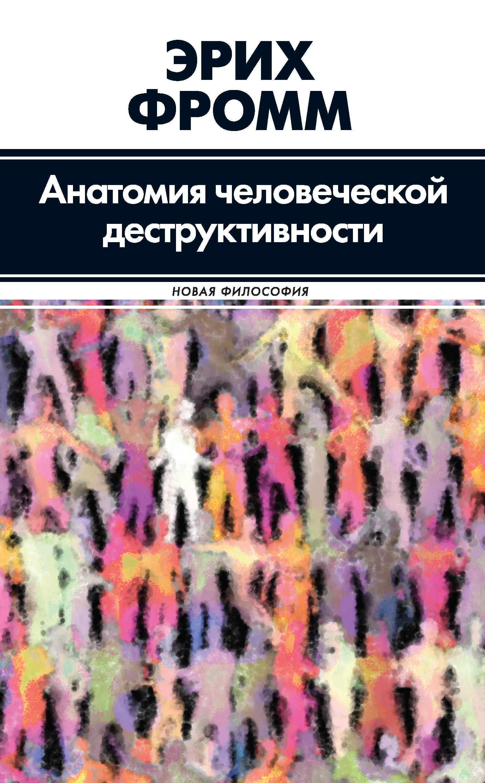 Эрих Фромм Анатомия человеческой деструктивности фромм эрих психоанализ и религия дзен буддизм и психоанализ