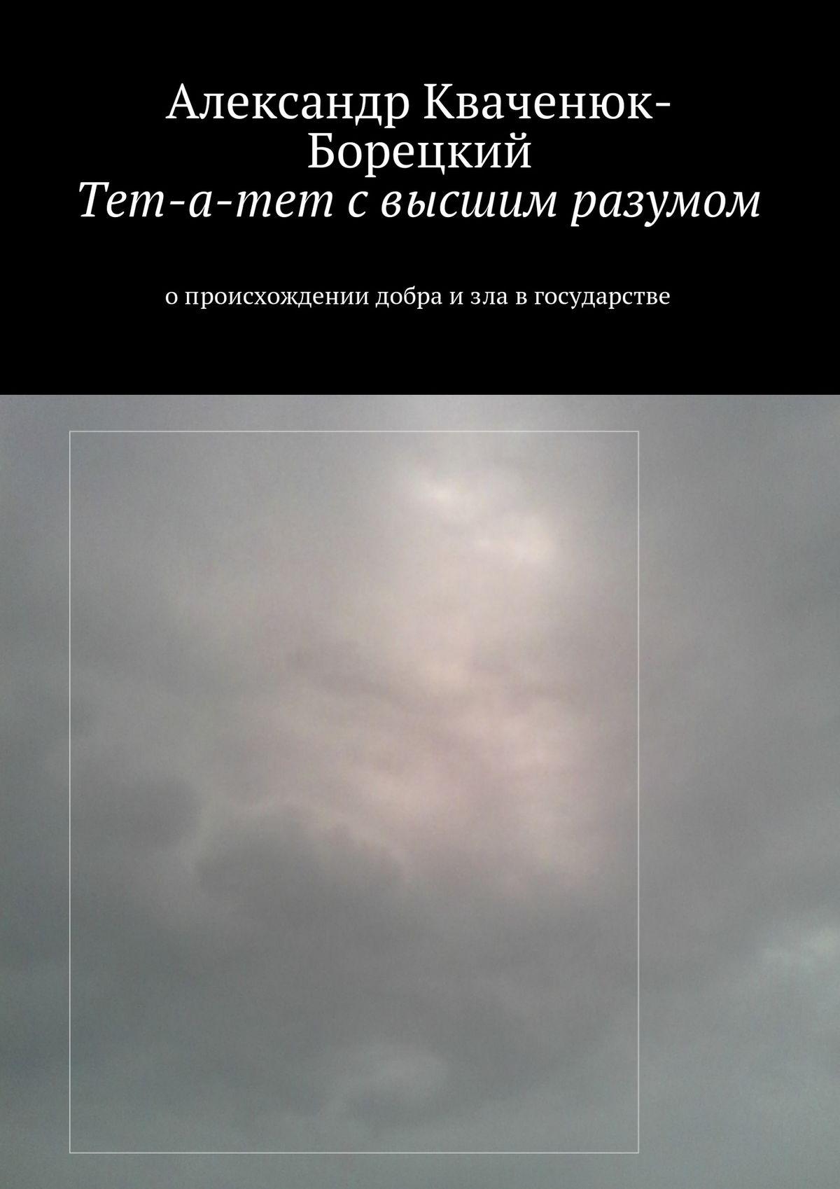 Александр Кваченюк-Борецкий Тет-а-тет свысшим разумом. опроисхождении добра изла вгосударстве