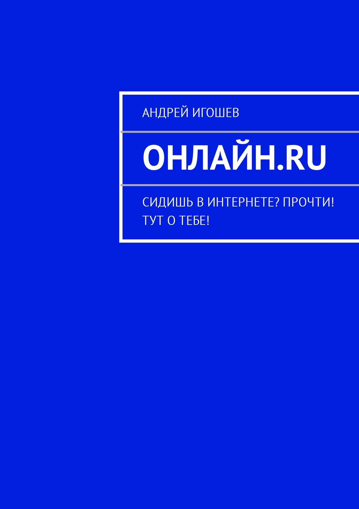 Андрей Игошев Онлайн.ru. Сидишь вИнтернете? Прочти! Тут отебе! сергей усков форумы блоги соцсети и другие ресурсы в интернете