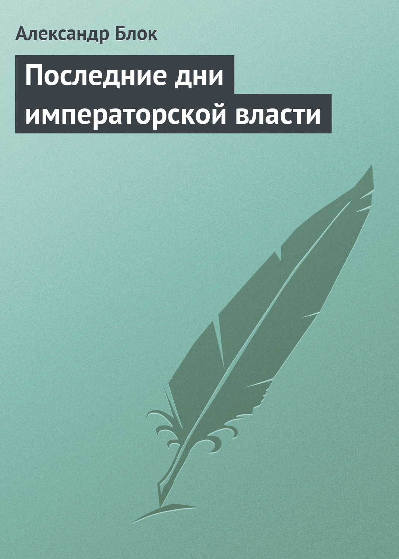 купить Александр Блок Последние дни императорской власти по цене 0 рублей