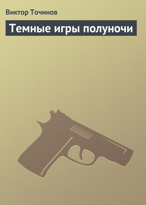 Виктор Точинов Темные игры полуночи виктор точинов ночь накануне юбилея санкт петербурга