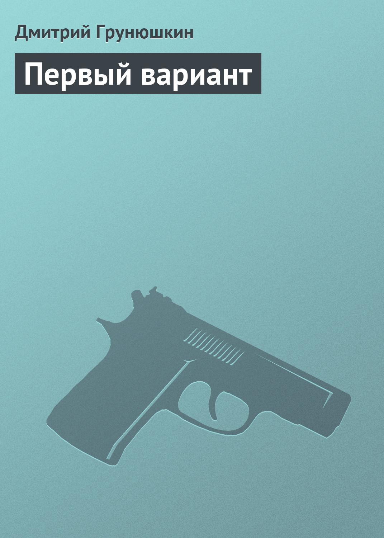 Дмитрий Грунюшкин Первый вариант дмитрий грунюшкин дерьмовая работа