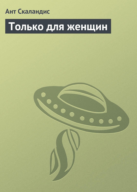 Ант Скаландис Только для женщин алексей дороничев стеклянная планета фантастический рассказ