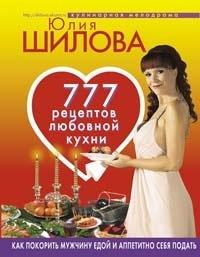 Юлия Шилова 777 рецептов от Юлии Шиловой: любовь, страсть и наслаждение шилова ю в как покорить мужчину едой и аппетитно себя подать