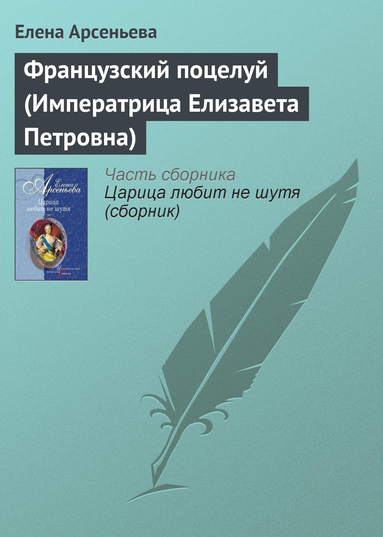 Елена Арсеньева Французский поцелуй (Императрица Елизавета Петровна)