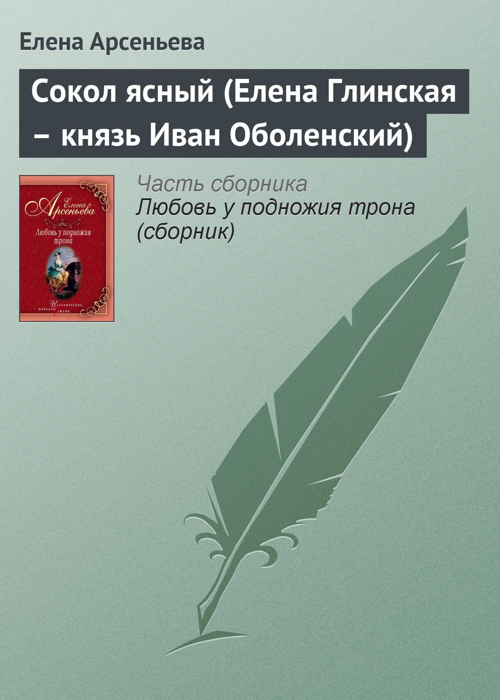 Елена Арсеньева Сокол ясный (Елена Глинская – князь Иван Оболенский)