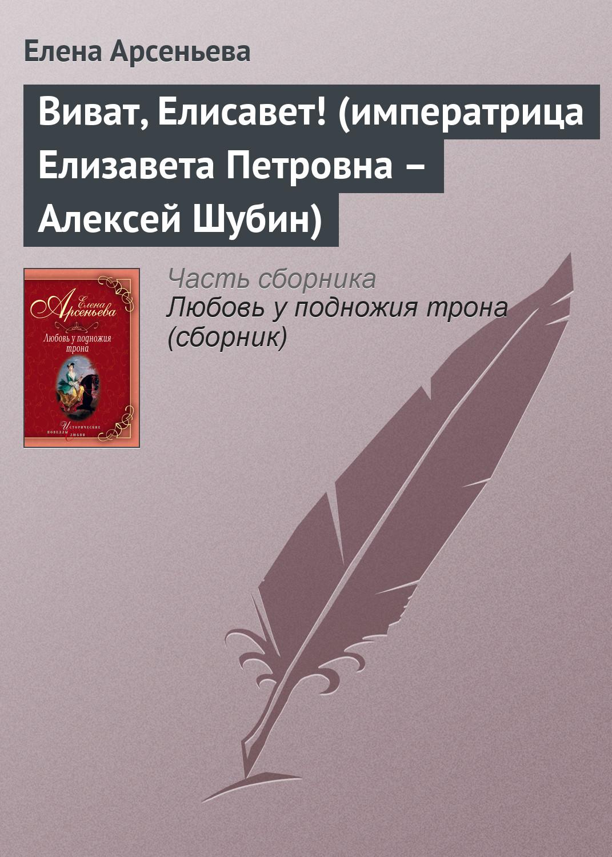 Елена Арсеньева Виват, Елисавет! (императрица Елизавета Петровна – Алексей Шубин)