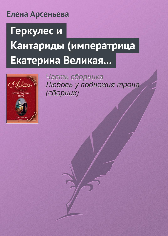 Елена Арсеньева Геркулес и Кантариды (императрица Екатерина Великая – Александр Ланской)