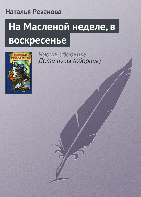 Наталья Резанова «На Масленой неделе, в воскресенье»