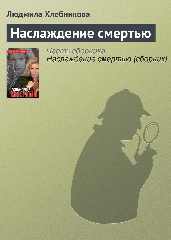 Людмила Хлебникова Наслаждение смертью ищите женщину