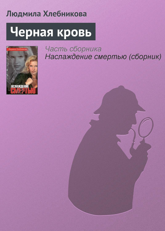 Людмила Хлебникова Черная кровь ищите женщину
