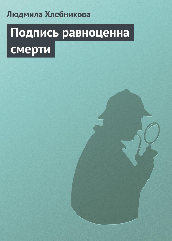 Людмила Хлебникова Подпись равноценна смерти крепкая подпись