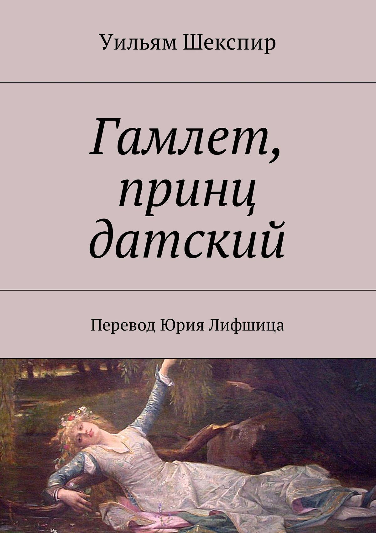 Уильям Шекспир Гамлет, принц датский. Перевод Юрия Лифшица вильям шекспир как вам это понравится много шума из ничего двенадцатая ночь перевод юрия лифшица