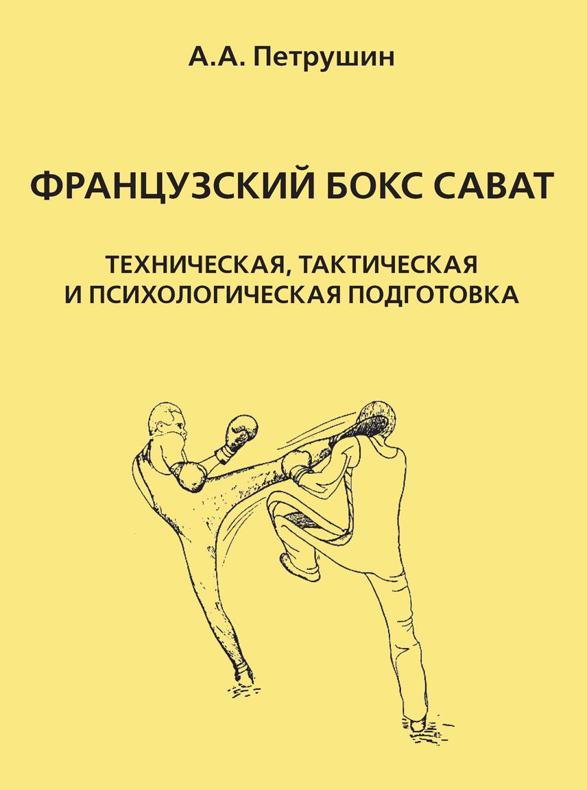 А. А. Петрушин Французский бокс сават. Техническая, тактическая и психологическая подготовка ашикага к гетье а андрэ э джиу джитсу бокс сават