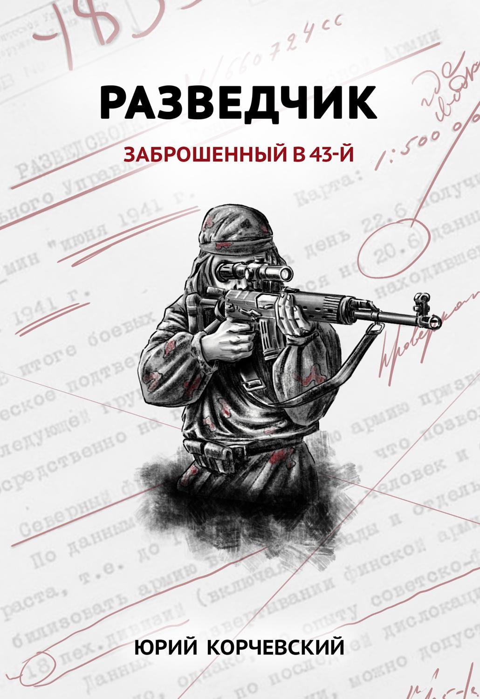 Юрий Корчевский Разведчик. Заброшенный в 43-й