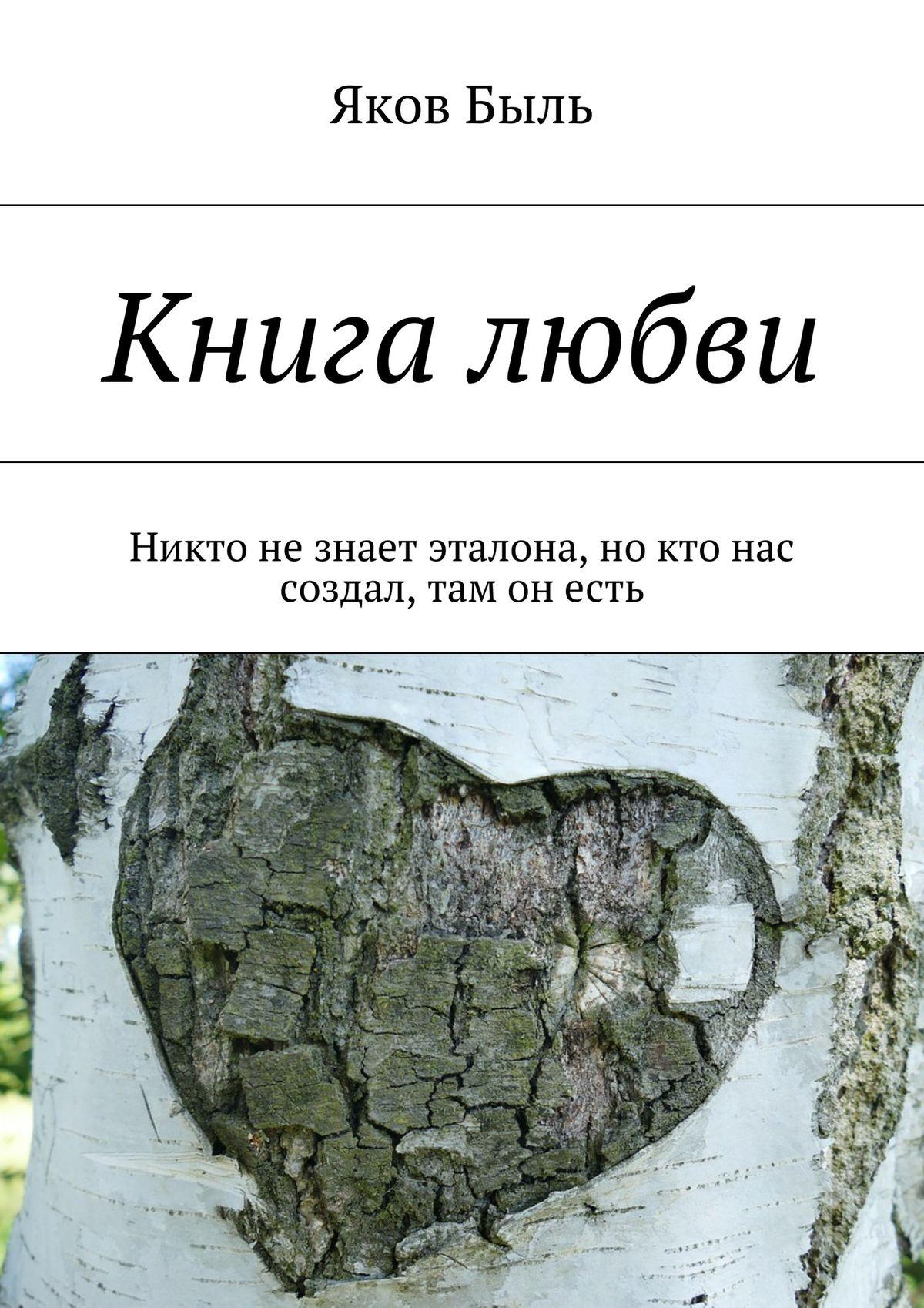 Яков Быль Книга любви. Никто незнает эталона, но кто нас создал, там он есть лаппо а любовь не знает границ