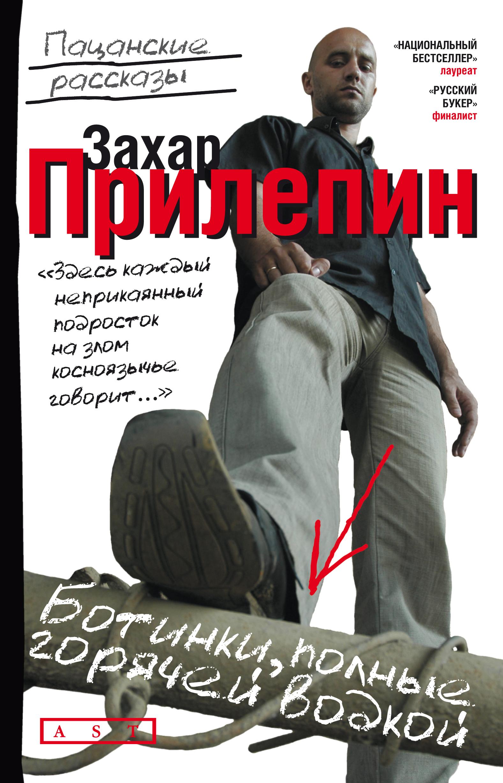 Захар Прилепин Ботинки, полные горячей водкой (сборник) захар прилепин семь жизней сборник