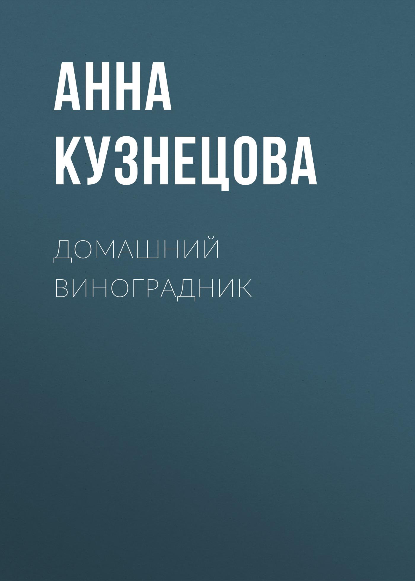 Анна Кузнецова Домашний виноградник татьяна плотникова ваш домашний виноградник