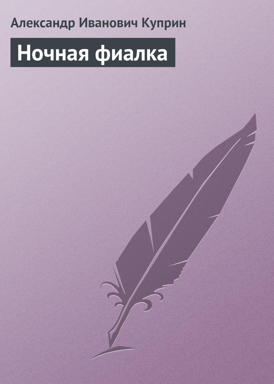Александр Куприн Ночная фиалка александр куприн блондель