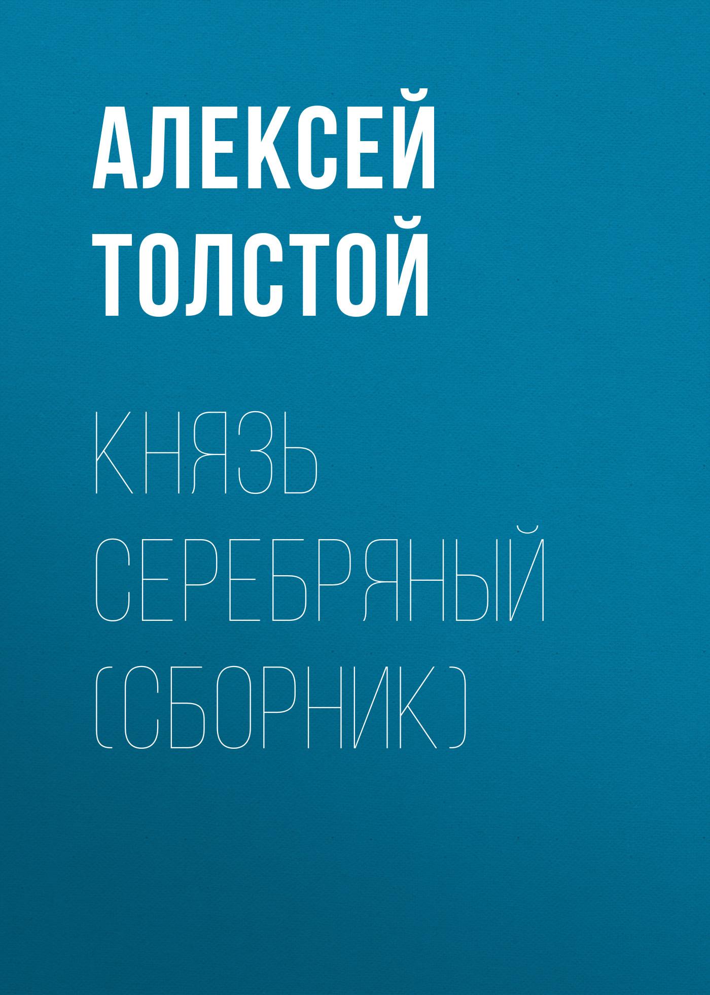 Алексей Толстой Князь Серебряный (сборник) алексей толстой князь серебряный