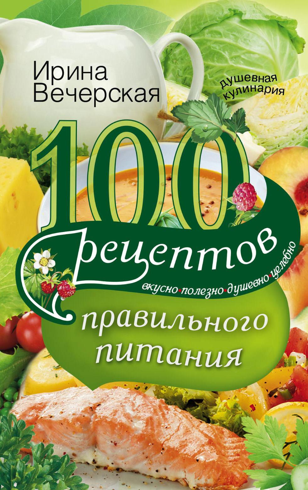 Ирина Вечерская 100 рецептов правильного питания. Вкусно, полезно, душевно, целебно бады здоровье и красота флавит м