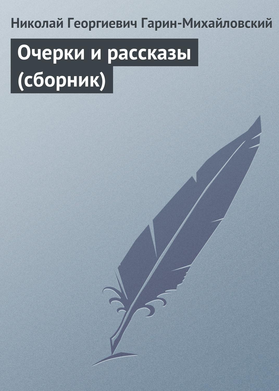 Николай Гарин-Михайловский Очерки и рассказы (сборник)
