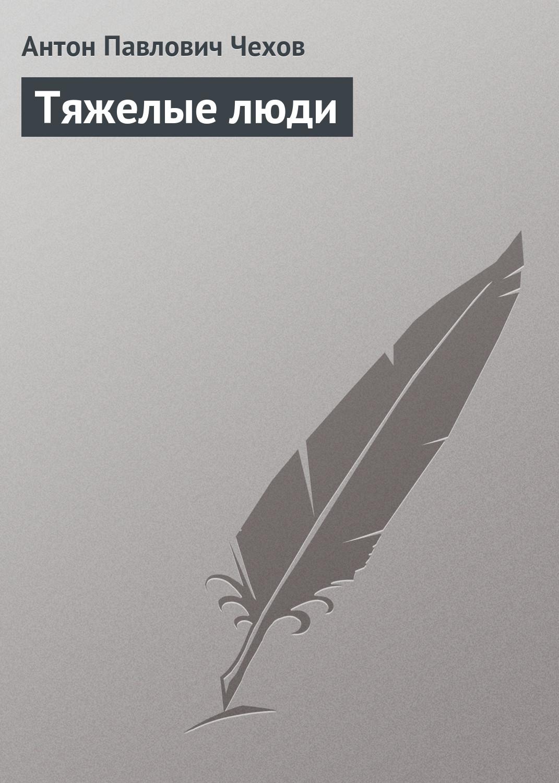Антон Чехов Тяжелые люди антон чехов пари