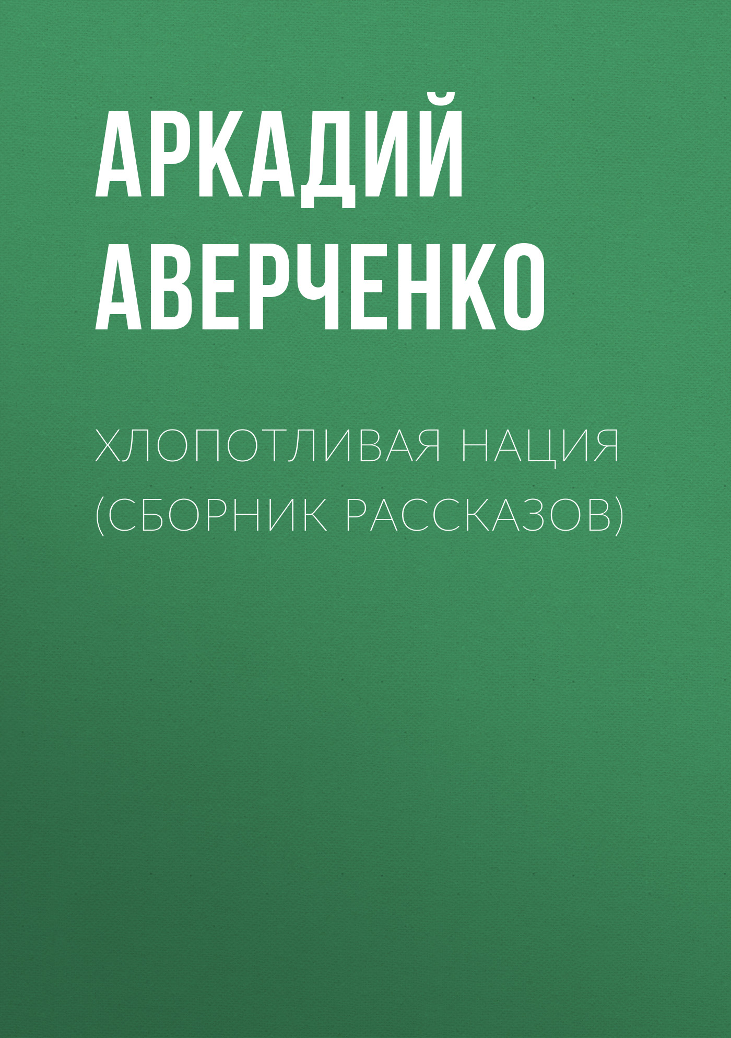 Аркадий Аверченко Хлопотливая нация (сборник рассказов) аркадий аверченко одно из моих чудес