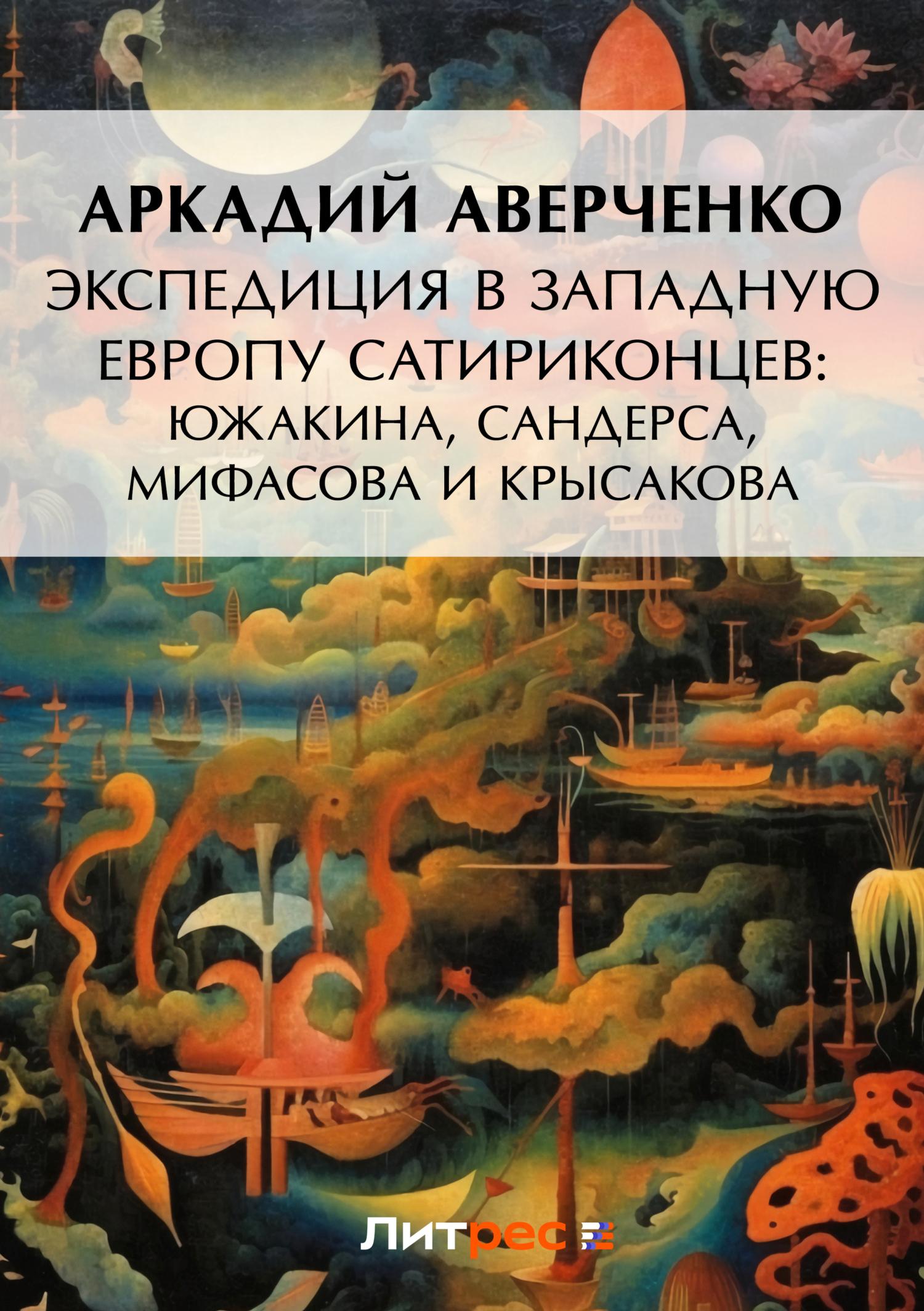 Аркадий Аверченко Экспедиция в Западную Европу сатириконцев: Южакина, Сандерса, Мифасова и Крысакова