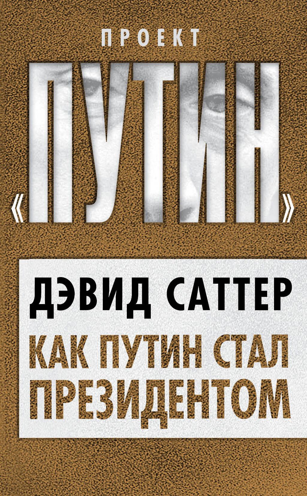 Дэвид Саттер Как Путин стал президентом